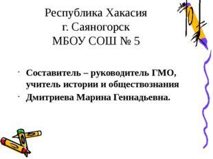 Республика Хакасия г. Саяногорск МБОУ СОШ № 5 Составитель – руководитель ГМО,