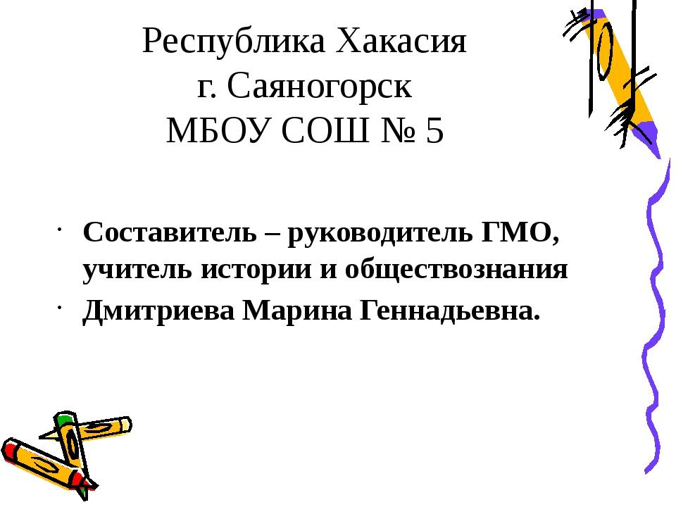 Республика Хакасия г. Саяногорск МБОУ СОШ № 5 Составитель – руководитель ГМО,...