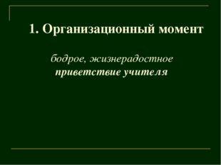 1. Организационный момент бодрое, жизнерадостное приветствие учителя
