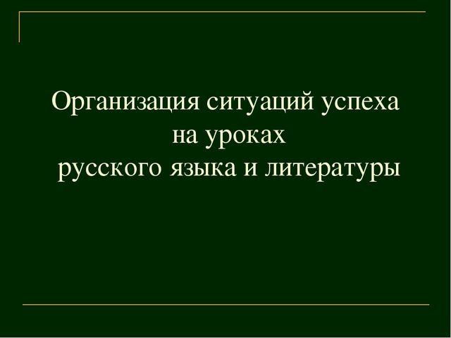 Организация ситуаций успеха на уроках русского языка и литературы