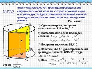 A А1 C1 В1 №532 Через образующую АА1 цилиндра проведены две секущие плоскости