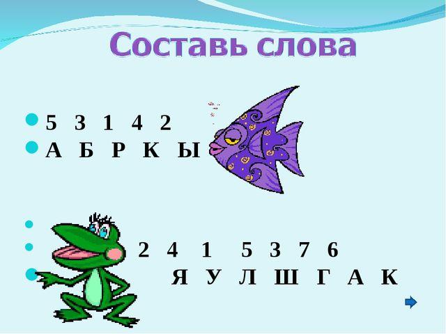 5 3 1 4 2 А Б Р К Ы 2 4 1 5 3 7 6 Я У Л Ш Г А К