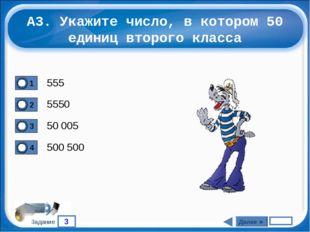 3 Задание А3. Укажите число, в котором 50 единиц второго класса 555 5550 50 0