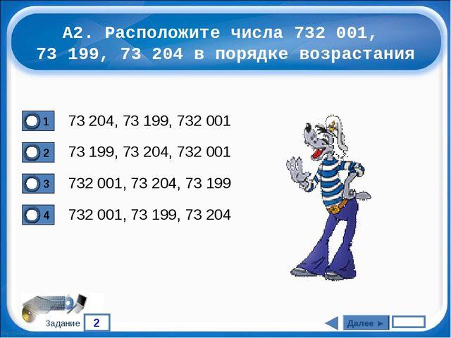 2 Задание А2. Расположите числа 732 001, 73 199, 73 204 в порядке возрастания...