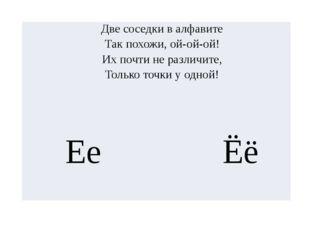 Две соседки в алфавите Так похожи, ой-ой-ой! Их почти не различите, Только то