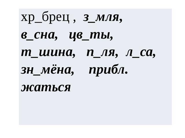 хр_брец,з_мля,в_сна,цв_ты,т_шина,п_ля,л_са,зн_мёна, прибл. жаться