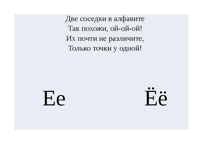 Две соседки в алфавите Так похожи, ой-ой-ой! Их почти не различите, Только то...