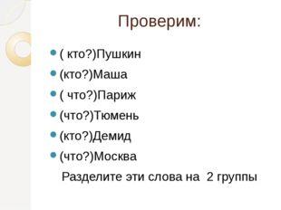 Проверим: ( кто?)Пушкин (кто?)Маша ( что?)Париж (что?)Тюмень (кто?)Демид (что