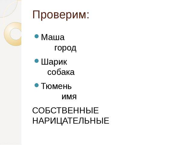 Проверим: Маша город Шарик собака Тюмень имя СОБСТВЕННЫЕ НАРИЦАТЕЛЬНЫЕ