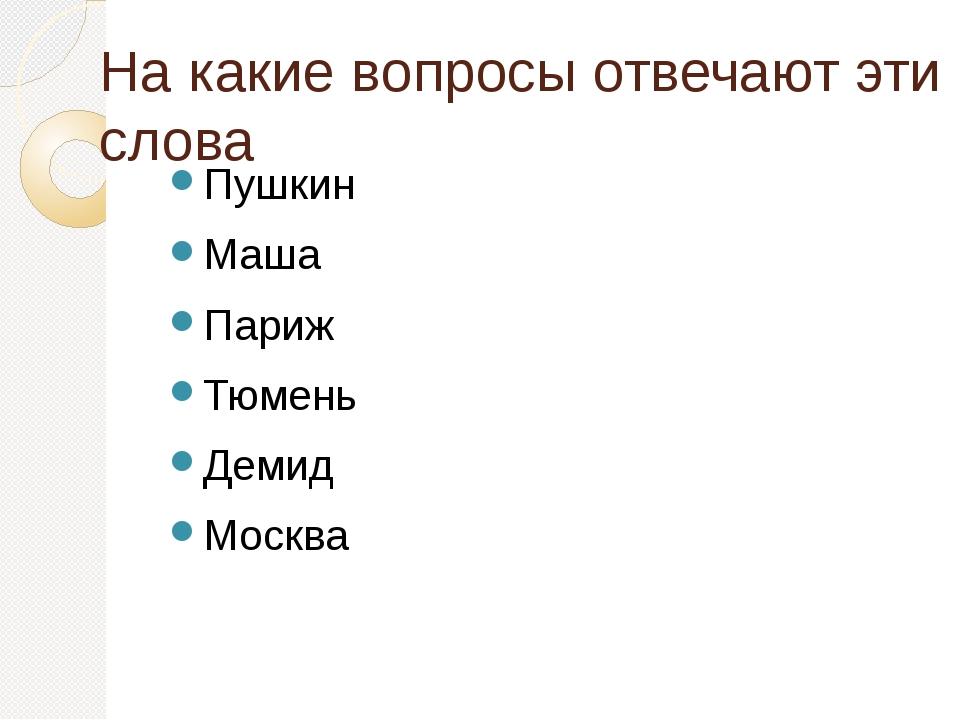 На какие вопросы отвечают эти слова Пушкин Маша Париж Тюмень Демид Москва