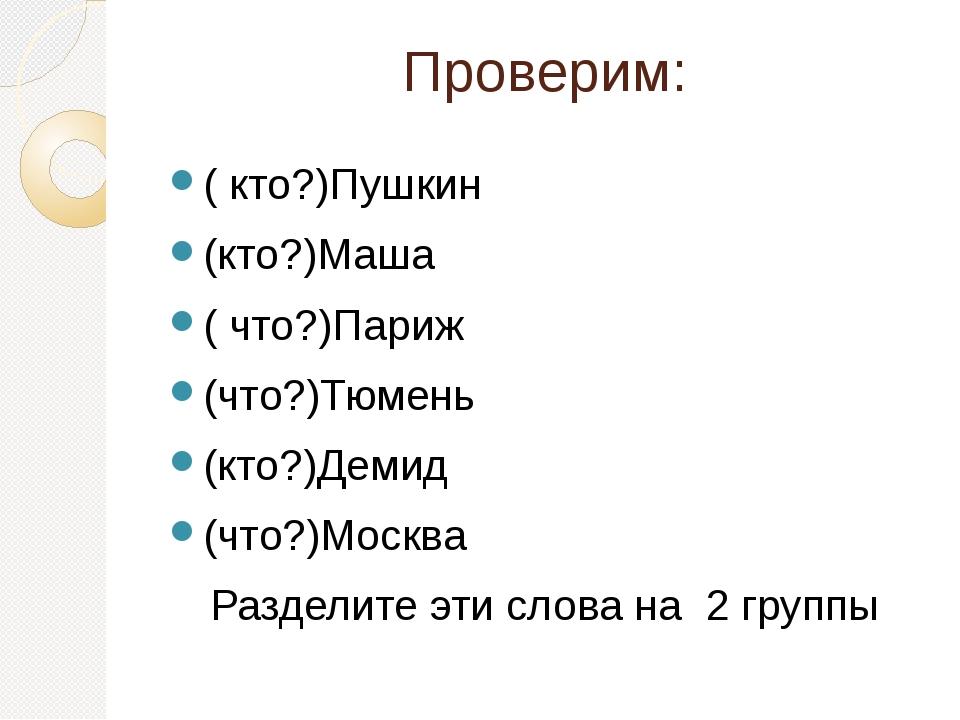 Проверим: ( кто?)Пушкин (кто?)Маша ( что?)Париж (что?)Тюмень (кто?)Демид (что...