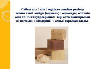 Сабын алу үшін өндірісте шикізат ретінде техникалық майды (ворвань) қолданады