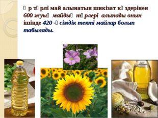 Әр түрлі май алынатын шикізат көздерінен 600 жуық майдың түрлері алынады онын