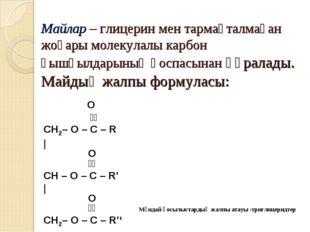 Майлар – глицерин мен тармақталмаған жоғары молекулалы карбон қышқылдарының қ