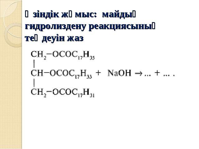 Өзіндік жұмыс: майдың гидролиздену реакциясының теңдеуін жаз