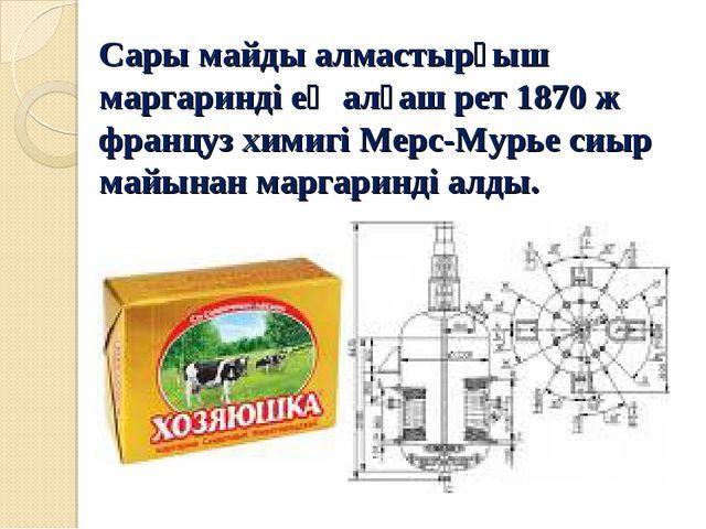 Сары майды алмастырғыш маргаринді ең алғаш рет 1870 ж француз химигі Мерс-Мур...