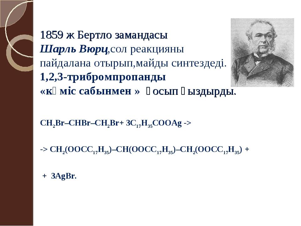 1859 ж Бертло замандасы Шарль Вюрц,сол реакцияны пайдалана отырып,майды синте...