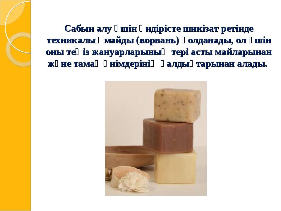 Сабын алу үшін өндірісте шикізат ретінде техникалық майды (ворвань) қолданады...