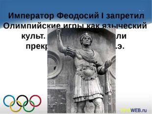 Император Феодосий I запретил Олимпийские игры как языческий культ. Поэтому