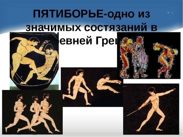 ПЯТИБОРЬЕ-одно из значимых состязаний в Древней Греции.
