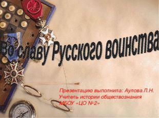 Презентацию выполнила: Аулова Л.Н. Учитель истории обществознания МБОУ «ЦО №2»