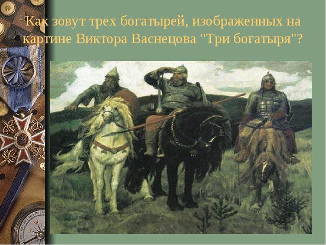 """Как зовут трех богатырей, изображенных на картине Виктора Васнецова """"Три бога..."""