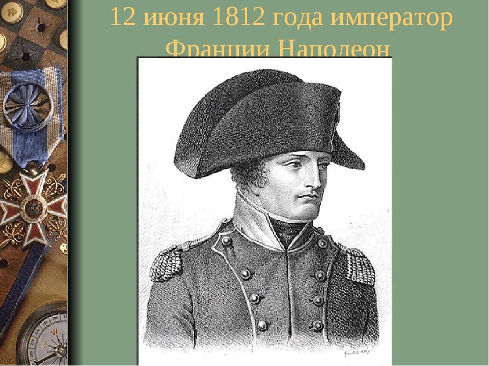 12 июня 1812 года император Франции Наполеон
