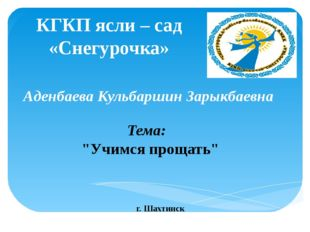 Аденбаева Кульбаршин Зарыкбаевна КГКП ясли – сад «Снегурочка» г. Шахтинск Тем