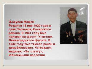 Жакупов Мажен Родился 15 мая 1920 года в селе Песчаное, Качирского района. В
