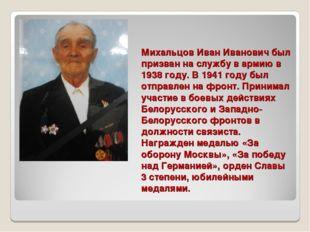 Михальцов Иван Иванович был призван на службу в армию в 1938 году. В 1941 год