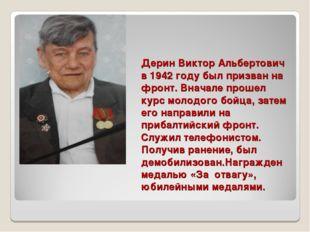Дерин Виктор Альбертович в 1942 году был призван на фронт. Вначале прошел кур