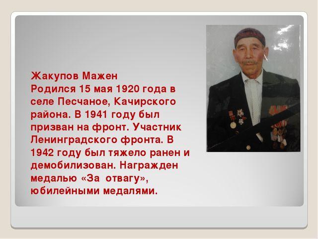 Жакупов Мажен Родился 15 мая 1920 года в селе Песчаное, Качирского района. В...