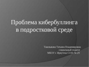 Проблема кибербуллинга в подростковой среде Ташлыкова Татьяна Владимировна со