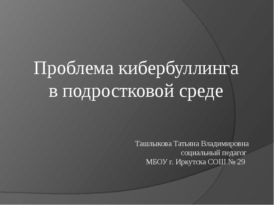 Проблема кибербуллинга в подростковой среде Ташлыкова Татьяна Владимировна со...