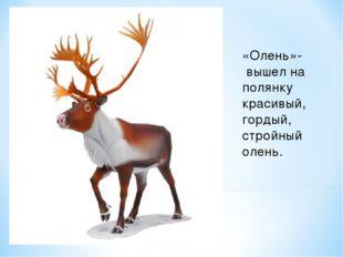 «Олень»- вышел на полянку красивый, гордый, стройный олень.