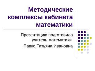 Методические комплексы кабинета математики Презентацию подготовила учитель ма