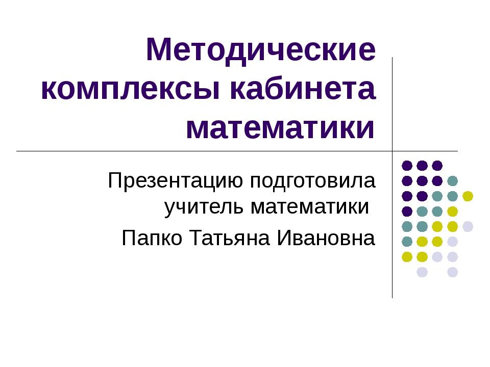 Методические комплексы кабинета математики Презентацию подготовила учитель ма...