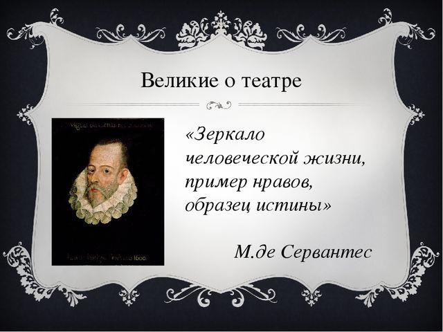 Великие о театре «Зеркало человеческой жизни, пример нравов, образец истины»...