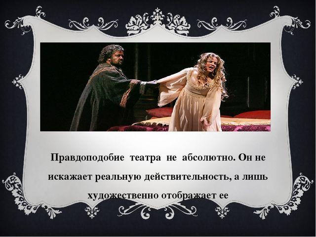 Правдоподобие театра не абсолютно. Он не искажает реальную действительность,...
