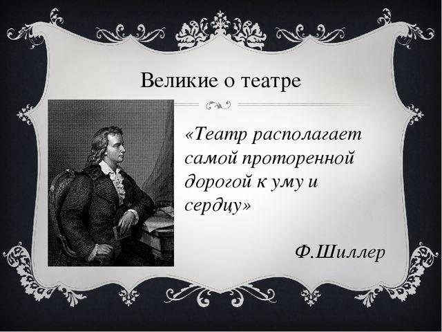 Великие о театре «Театр располагает самой проторенной дорогой к уму и сердцу»...