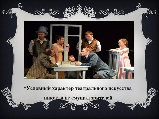 Условный характер театрального искусства никогда не смущал зрителей