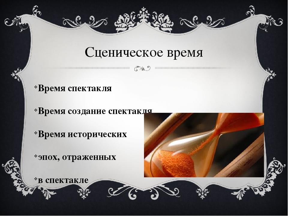 Сценическое время Время спектакля Время создание спектакля Время исторических...