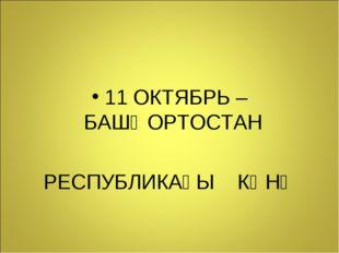11 ОКТЯБРЬ – БАШҠОРТОСТАН РЕСПУБЛИКАҺЫ КӨНӨ