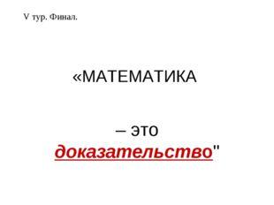 """«МАТЕМАТИКА – это доказательство"""" V тур. Финал."""