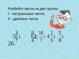 Разбейте числа на две группы: I - натуральные числа; II - дробные числа  5;