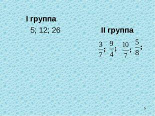 I группа 5; 12; 26 II группа *
