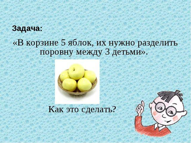 Задача: «В корзине 5 яблок, их нужно разделить поровну между 3 детьми». Ка...