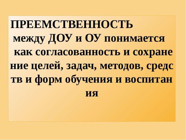 ПРЕЕМСТВЕННОСТЬ между ДОУ и ОУ понимается как согласованность и сохранение це...
