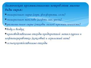 Химическая промышленность потребляет многие виды сырья: минеральное сырье (се