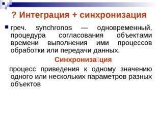 ? Интеграция + синхронизация греч. synchronos — одновременный, процедура согл